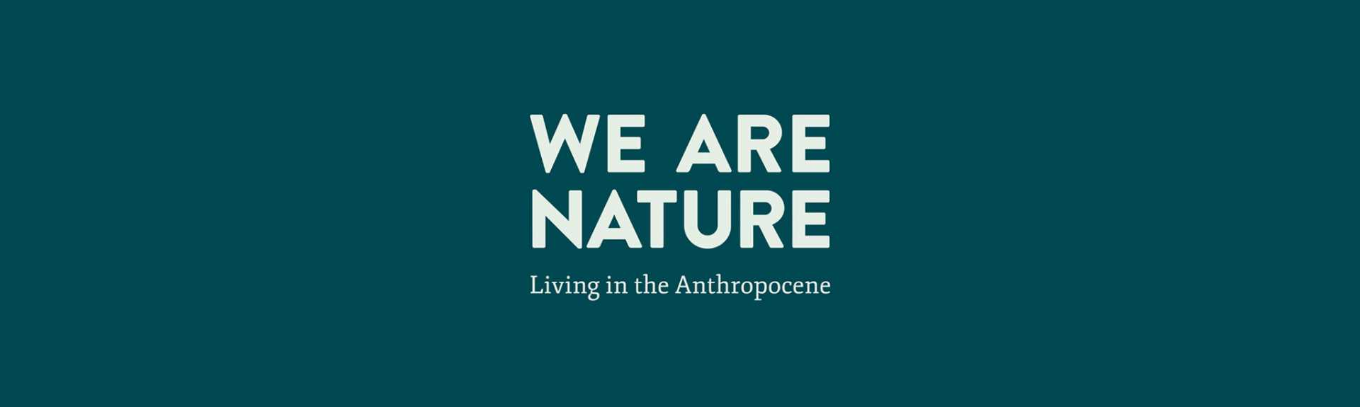 We Are Nature: Living in the Anthropocene